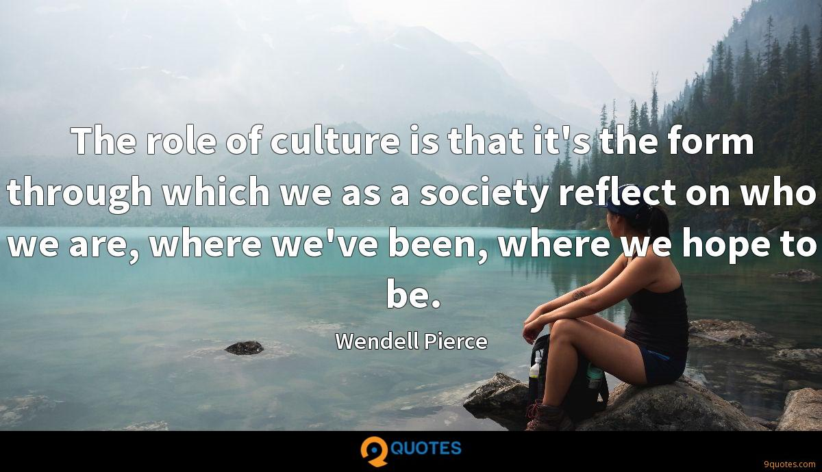 The role of culture is that it's the form through which we as a society reflect on who we are, where we've been, where we hope to be.
