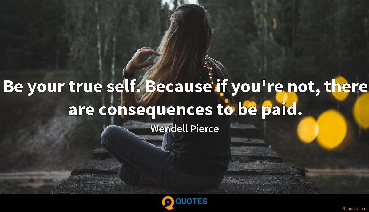 Be your true self. Because if you're not, there are consequences to be paid.