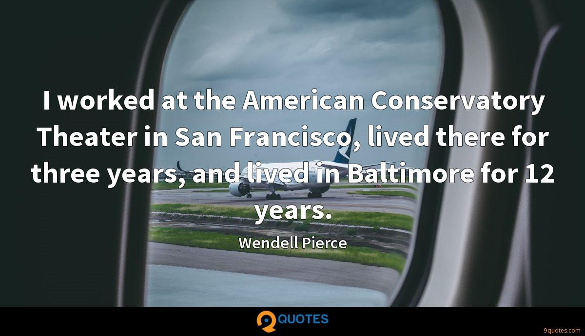 I worked at the American Conservatory Theater in San Francisco, lived there for three years, and lived in Baltimore for 12 years.
