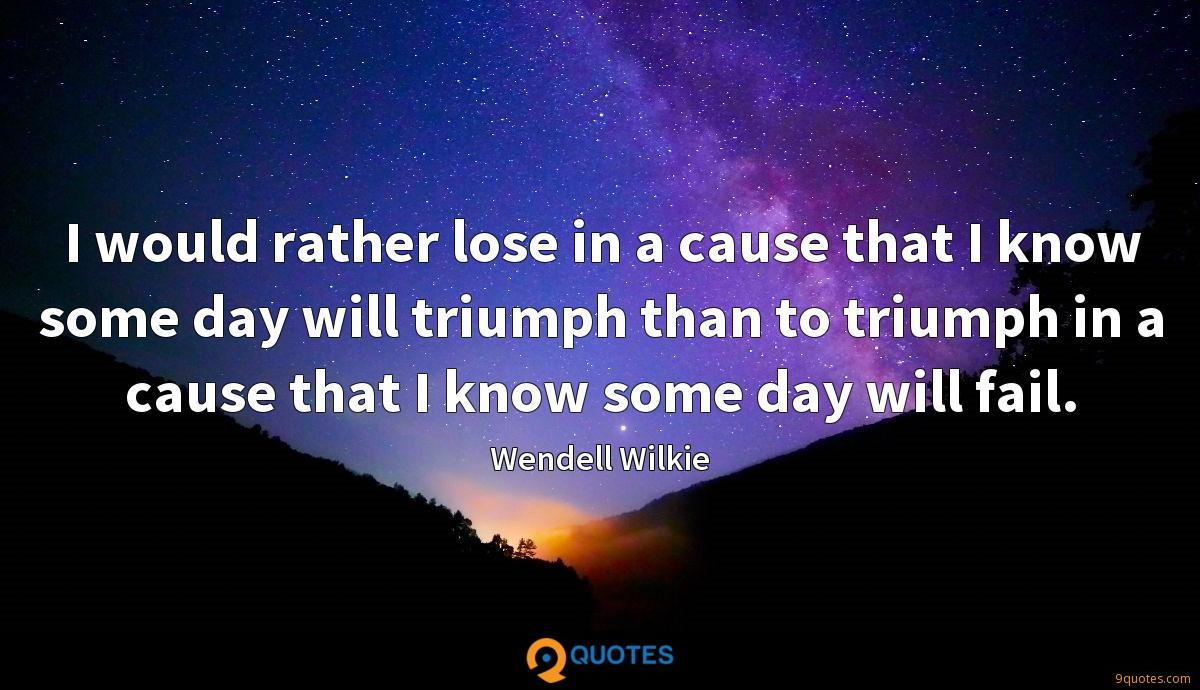 I would rather lose in a cause that I know some day will triumph than to triumph in a cause that I know some day will fail.
