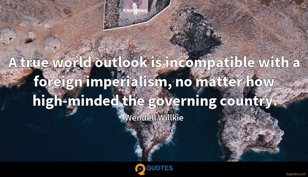 A true world outlook is incompatible with a foreign imperialism, no matter how high-minded the governing country.