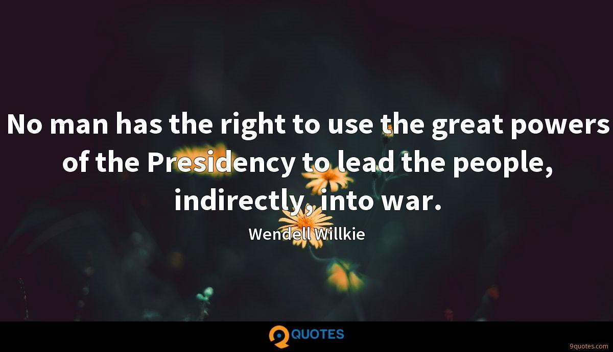No man has the right to use the great powers of the Presidency to lead the people, indirectly, into war.
