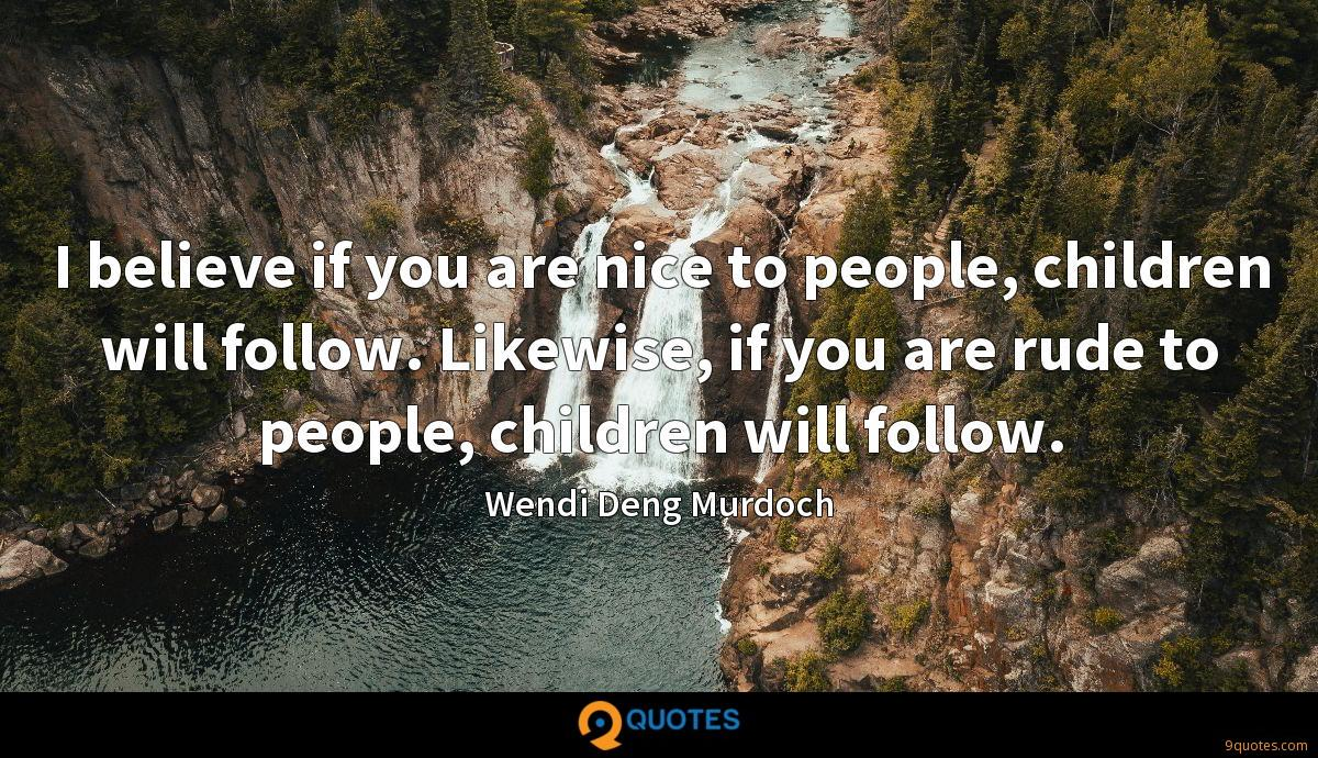 I believe if you are nice to people, children will follow. Likewise, if you are rude to people, children will follow.