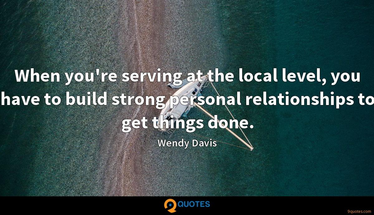 When you're serving at the local level, you have to build strong personal relationships to get things done.