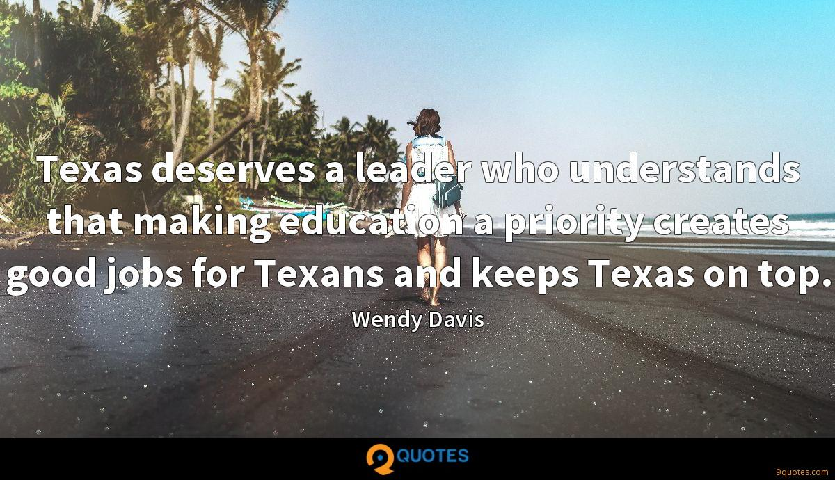 Texas deserves a leader who understands that making education a priority creates good jobs for Texans and keeps Texas on top.
