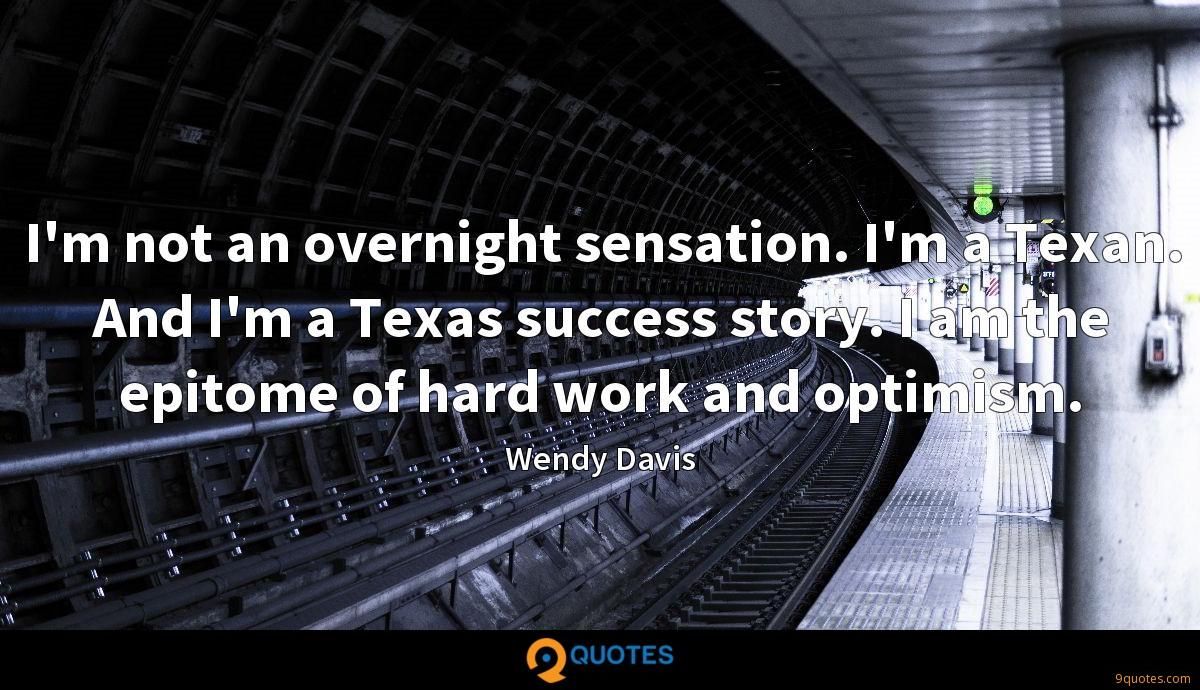 I'm not an overnight sensation. I'm a Texan. And I'm a Texas success story. I am the epitome of hard work and optimism.