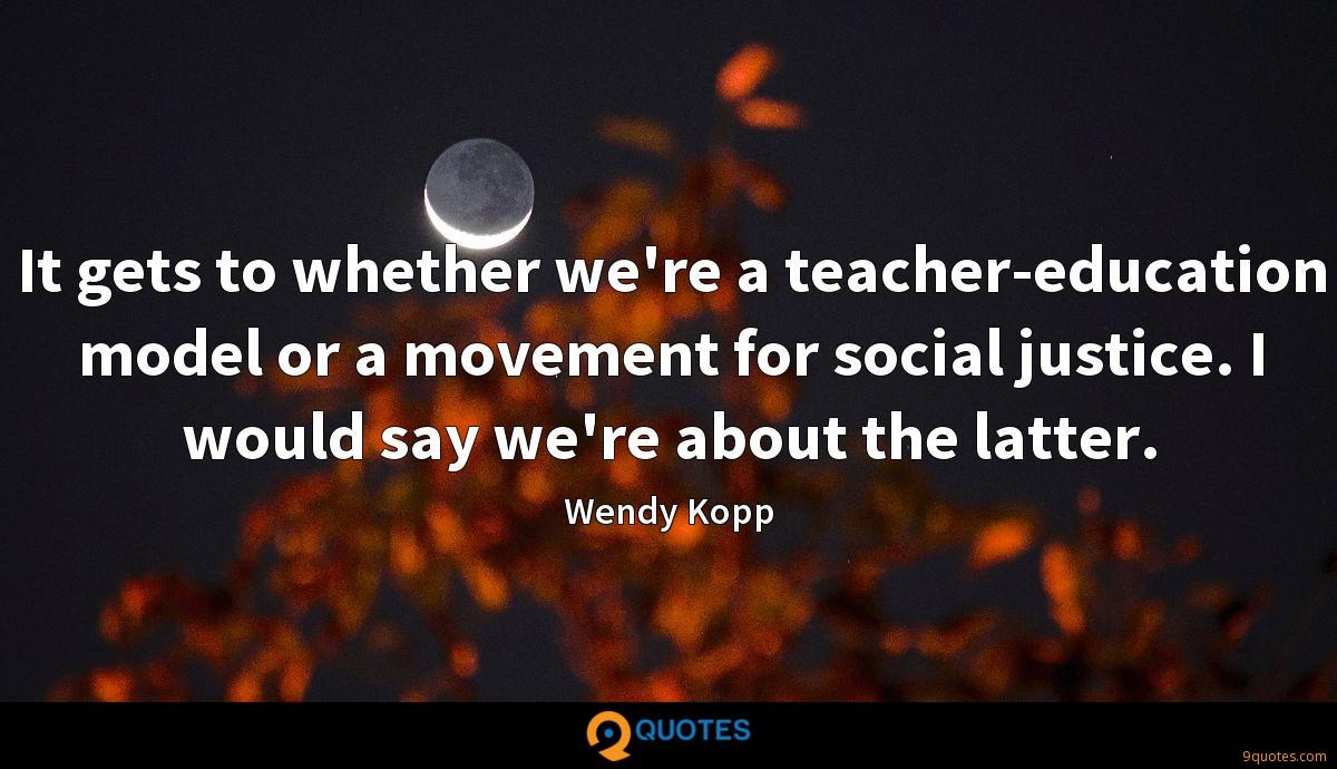 It gets to whether we're a teacher-education model or a movement for social justice. I would say we're about the latter.