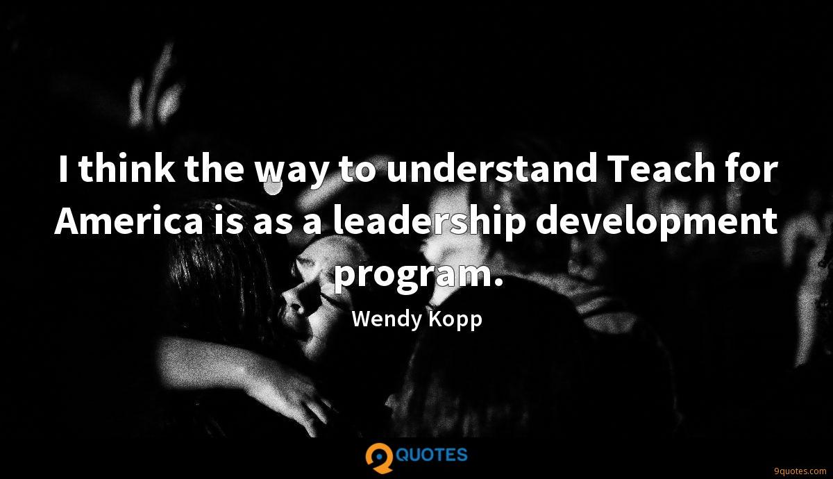 I think the way to understand Teach for America is as a leadership development program.