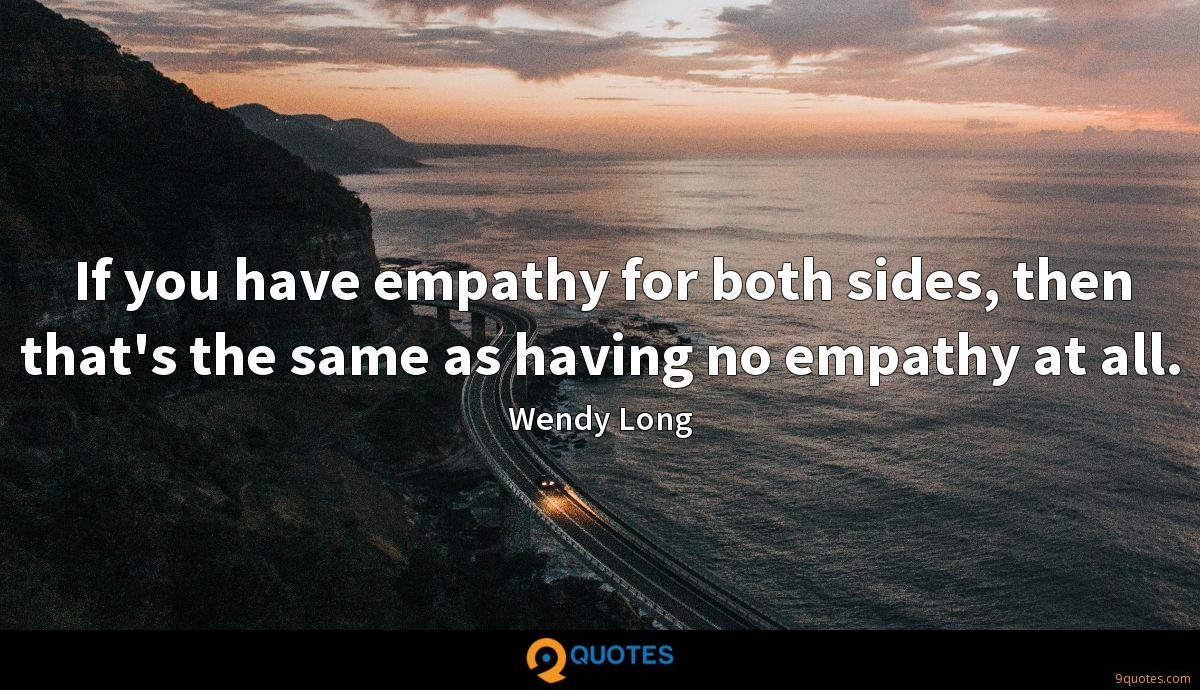 If you have empathy for both sides, then that's the same as having no empathy at all.