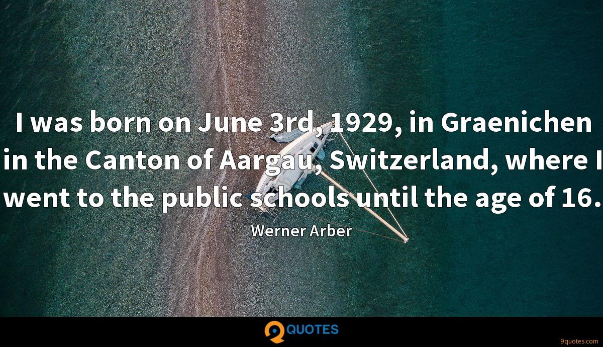 I was born on June 3rd, 1929, in Graenichen in the Canton of Aargau, Switzerland, where I went to the public schools until the age of 16.