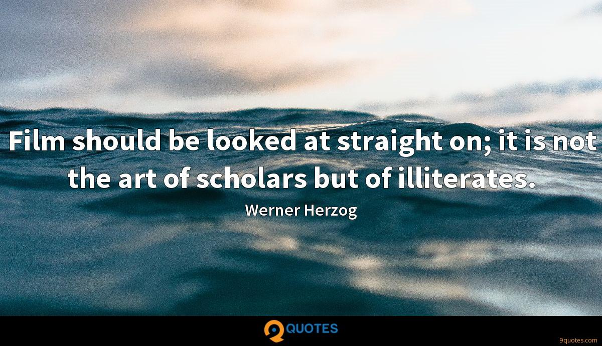 Film should be looked at straight on; it is not the art of scholars but of illiterates.