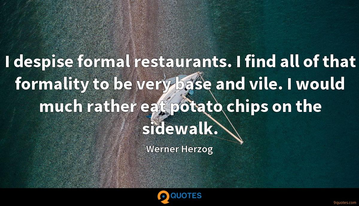 I despise formal restaurants. I find all of that formality to be very base and vile. I would much rather eat potato chips on the sidewalk.