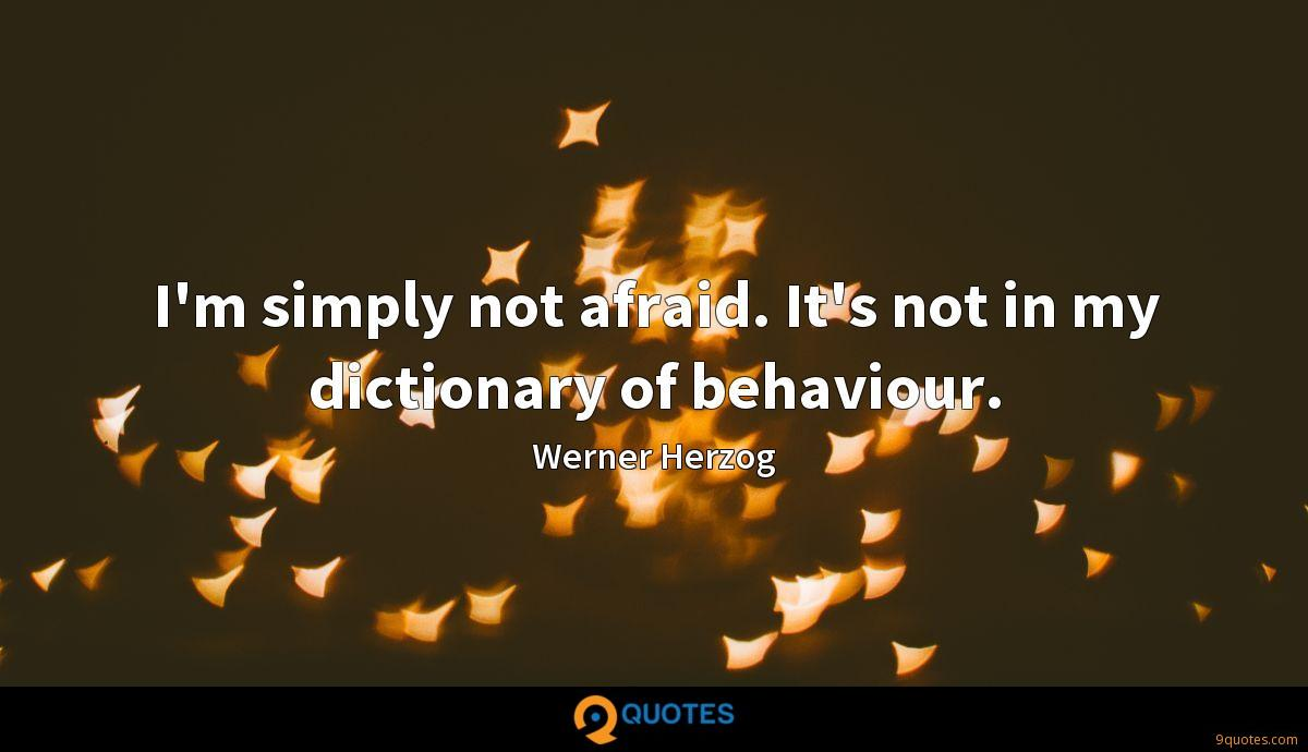 I'm simply not afraid. It's not in my dictionary of behaviour.
