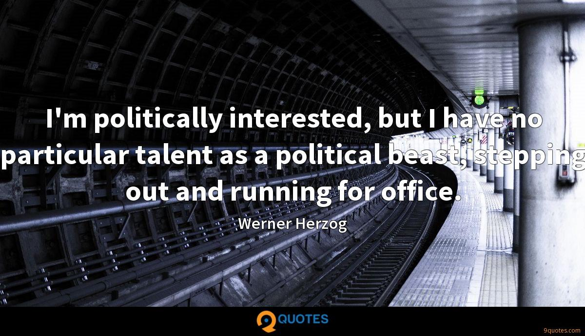 I'm politically interested, but I have no particular talent as a political beast, stepping out and running for office.