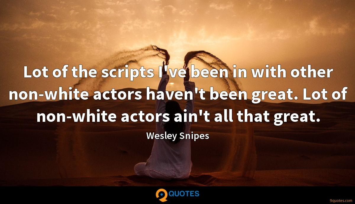 Lot of the scripts I've been in with other non-white actors haven't been great. Lot of non-white actors ain't all that great.
