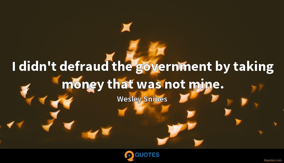 I didn't defraud the government by taking money that was not mine.