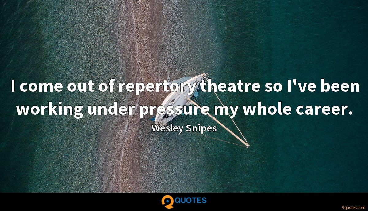 I come out of repertory theatre so I've been working under pressure my whole career.
