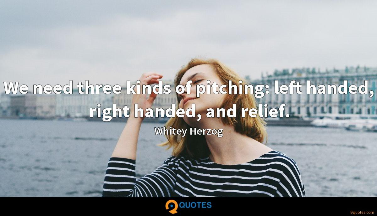 We need three kinds of pitching: left handed, right handed, and relief.
