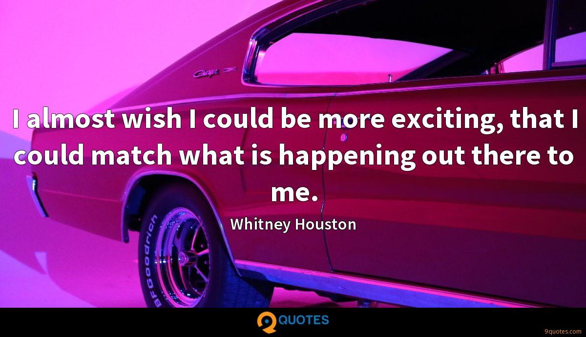 I almost wish I could be more exciting, that I could match what is happening out there to me.