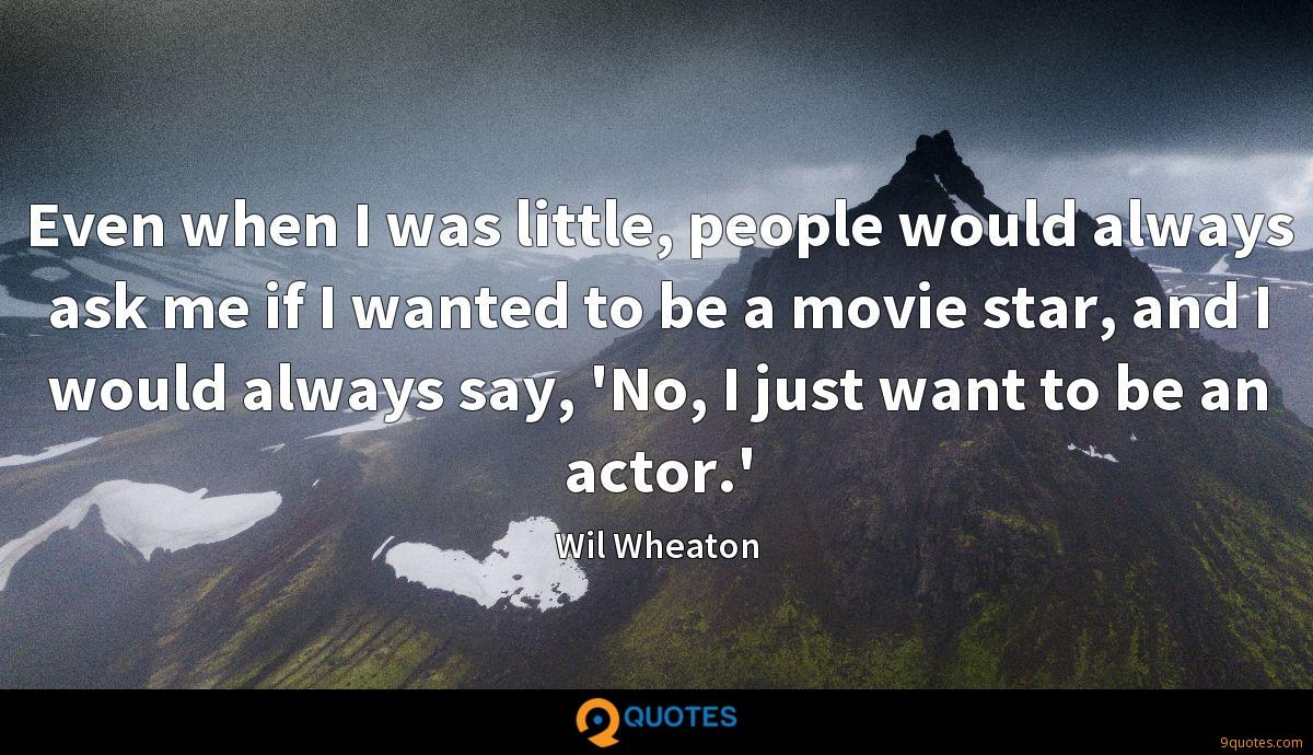 Even when I was little, people would always ask me if I wanted to be a movie star, and I would always say, 'No, I just want to be an actor.'