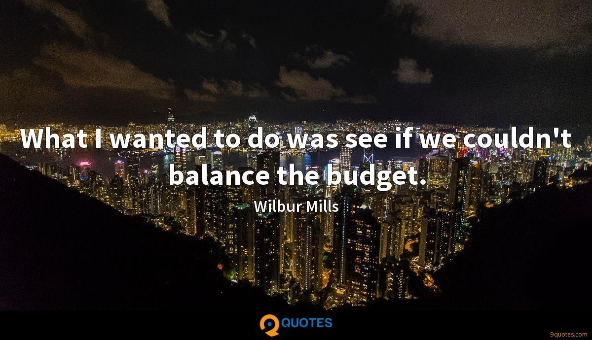 What I wanted to do was see if we couldn't balance the budget.
