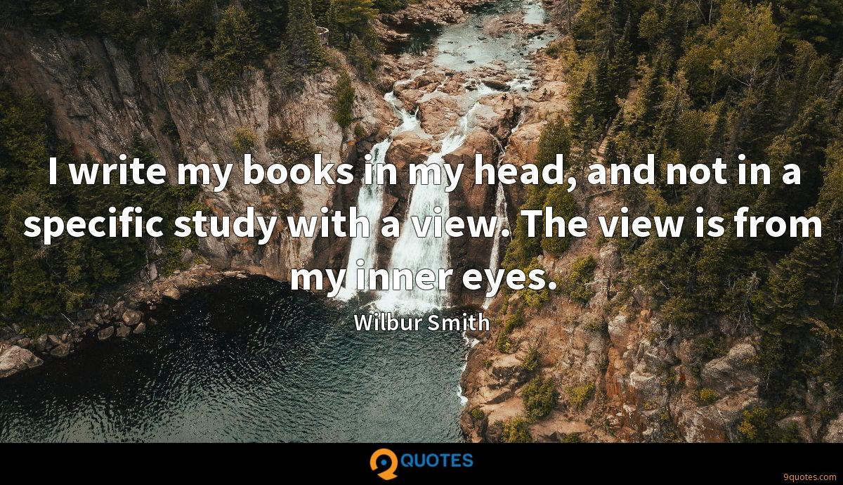 I write my books in my head, and not in a specific study with a view. The view is from my inner eyes.