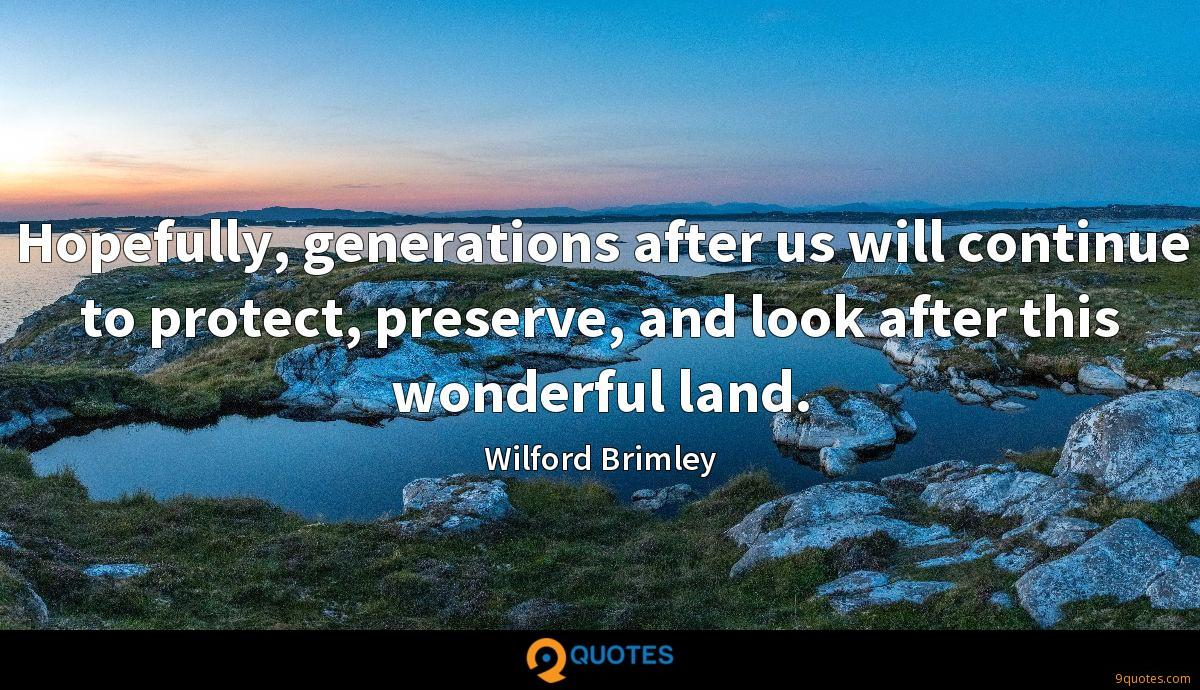 Hopefully, generations after us will continue to protect, preserve, and look after this wonderful land.