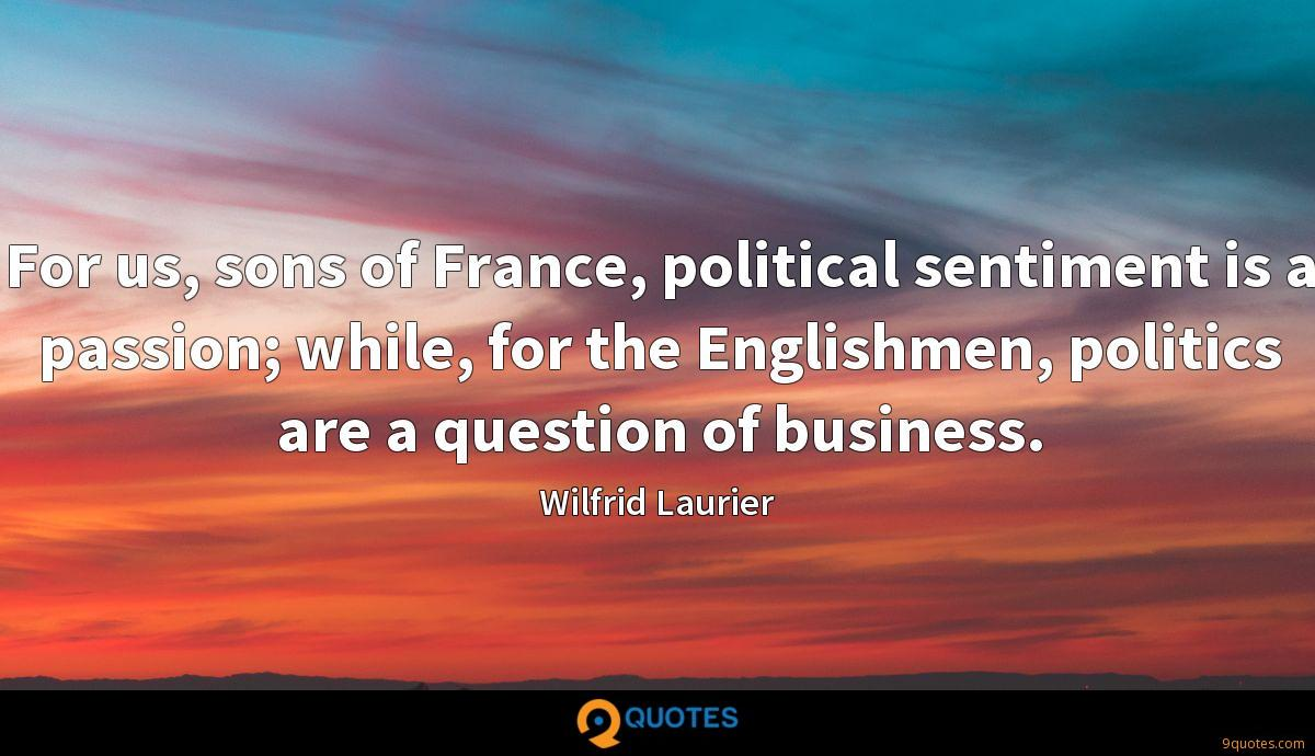For us, sons of France, political sentiment is a passion; while, for the Englishmen, politics are a question of business.
