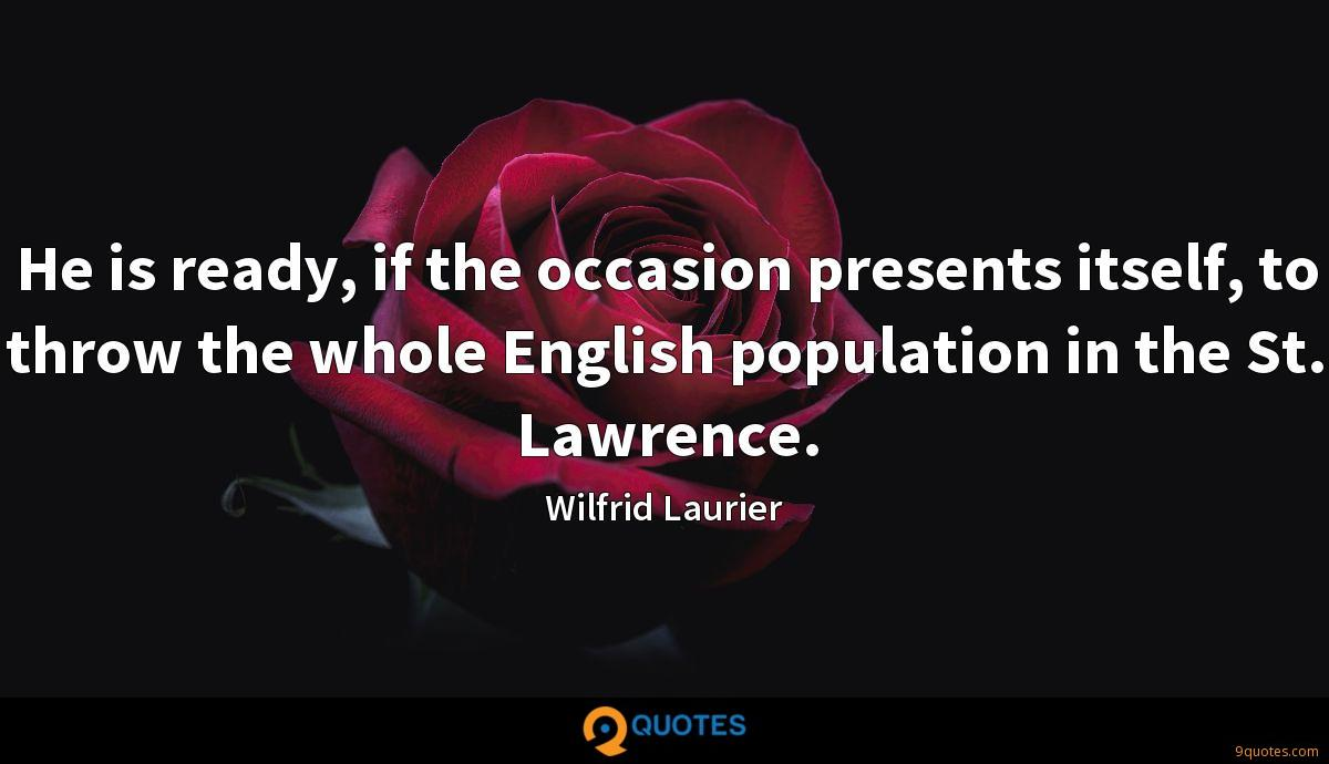 He is ready, if the occasion presents itself, to throw the whole English population in the St. Lawrence.
