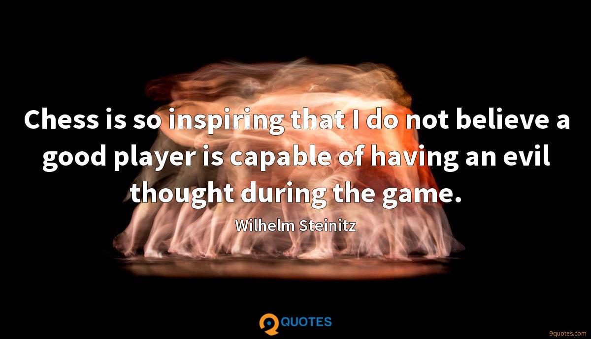 Chess is so inspiring that I do not believe a good player is capable of having an evil thought during the game.