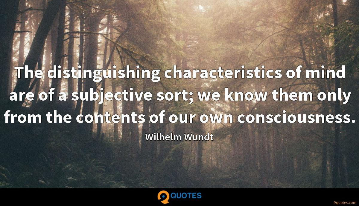 The distinguishing characteristics of mind are of a subjective sort; we know them only from the contents of our own consciousness.