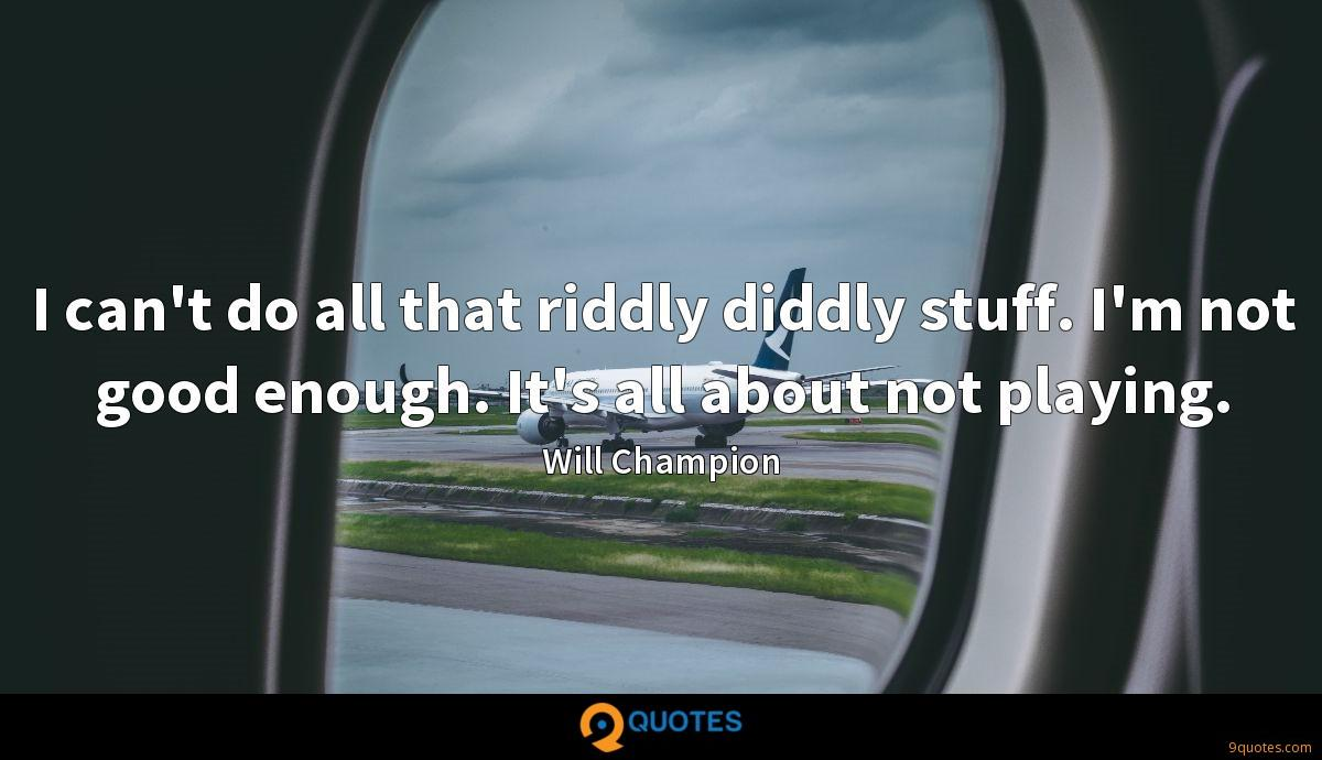 I can't do all that riddly diddly stuff. I'm not good enough. It's all about not playing.