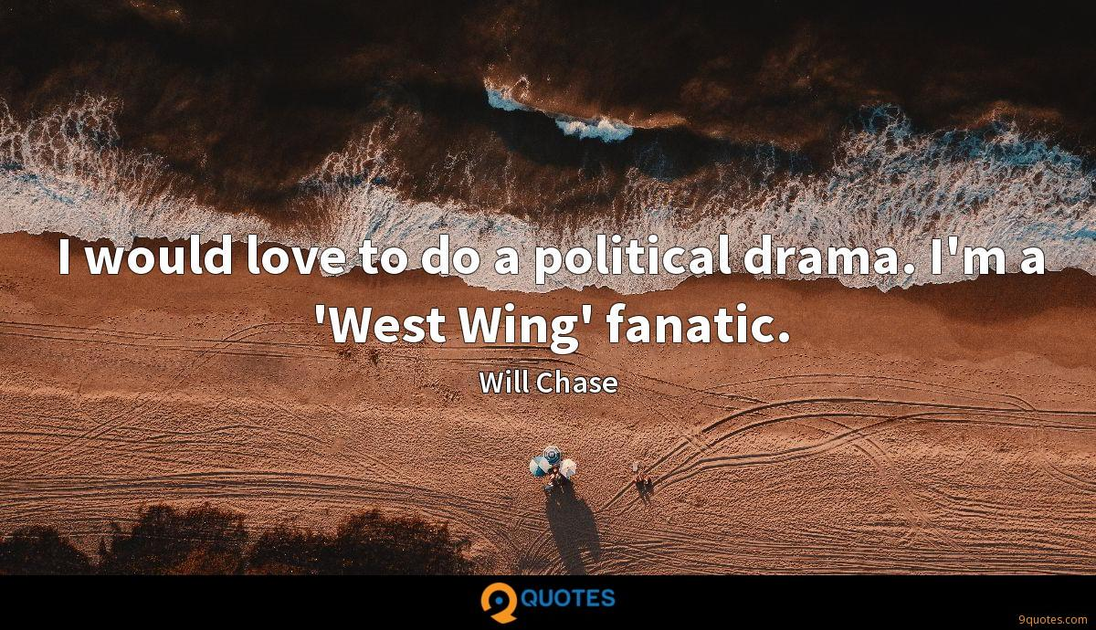 I would love to do a political drama. I'm a 'West Wing' fanatic.