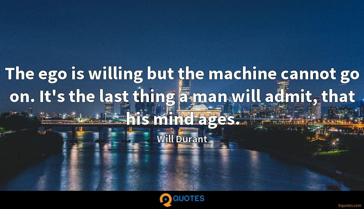 The ego is willing but the machine cannot go on. It's the last thing a man will admit, that his mind ages.