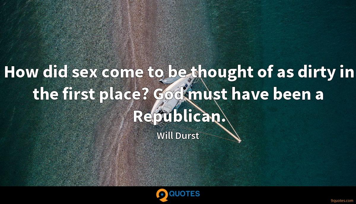 How did sex come to be thought of as dirty in the first place? God must have been a Republican.