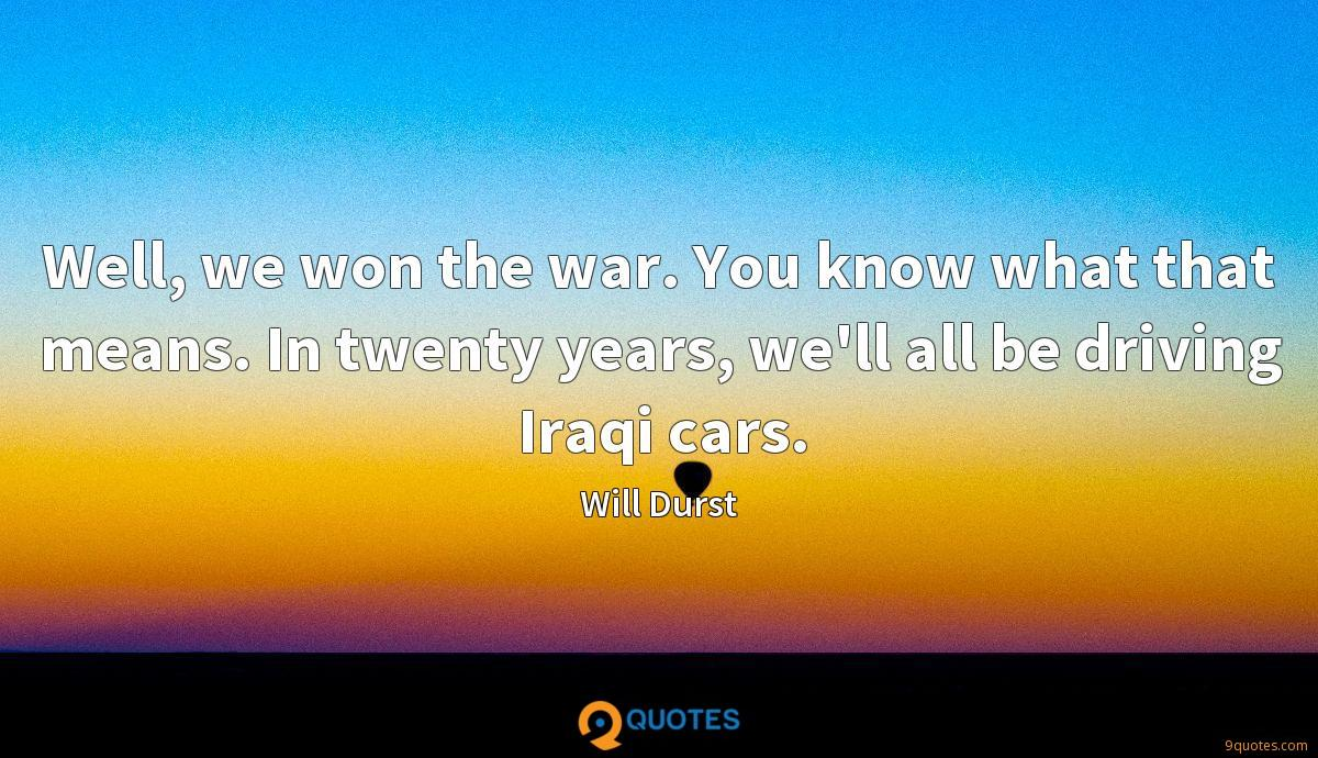 Well, we won the war. You know what that means. In twenty years, we'll all be driving Iraqi cars.