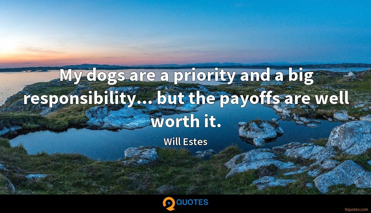 My dogs are a priority and a big responsibility... but the payoffs are well worth it.