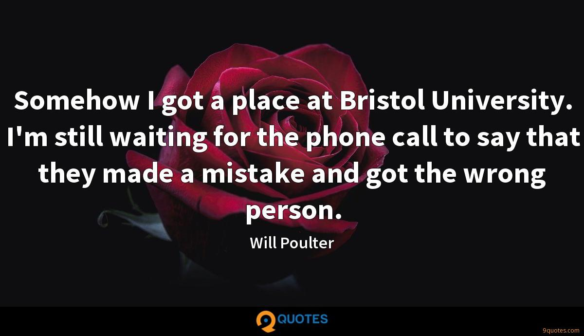 Somehow I got a place at Bristol University. I'm still waiting for the phone call to say that they made a mistake and got the wrong person.