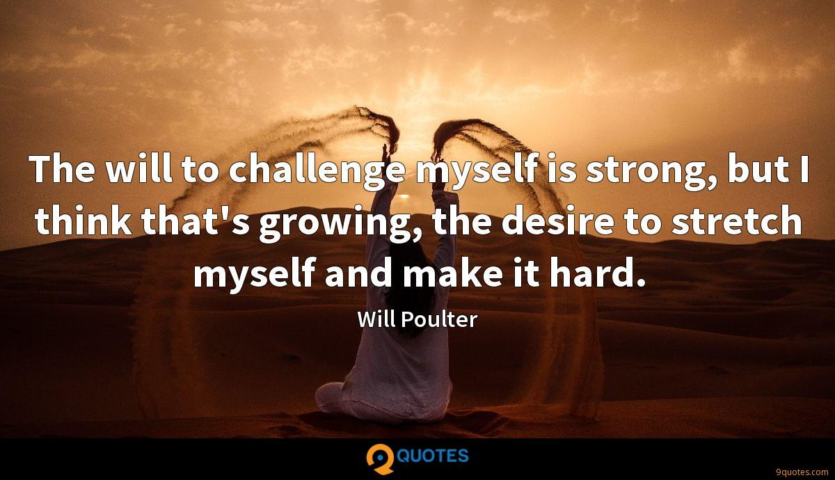 The will to challenge myself is strong, but I think that's growing, the desire to stretch myself and make it hard.