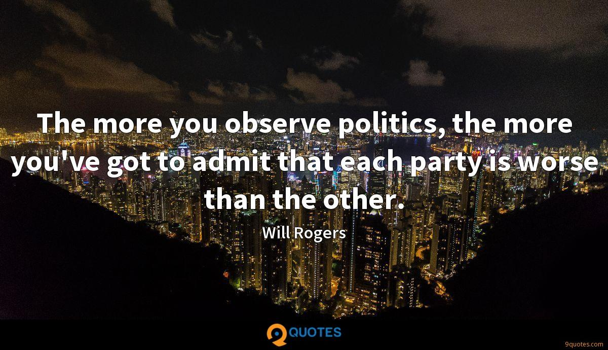 The more you observe politics, the more you've got to admit that each party is worse than the other.