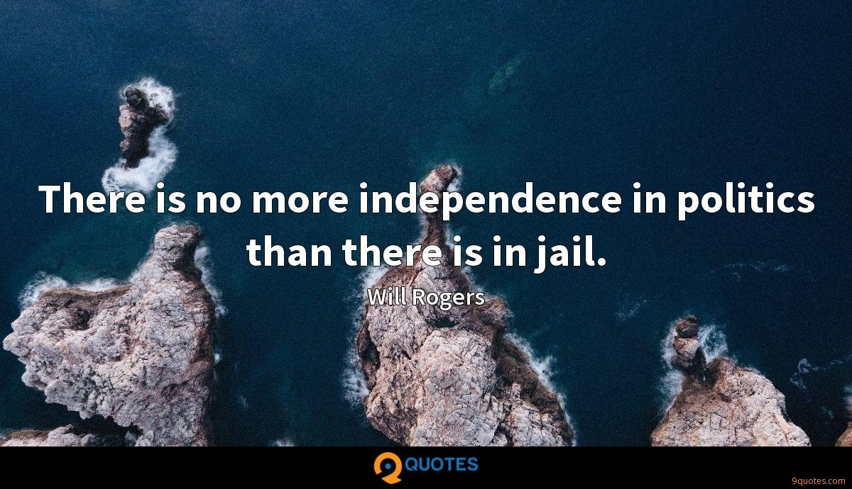 There is no more independence in politics than there is in jail.