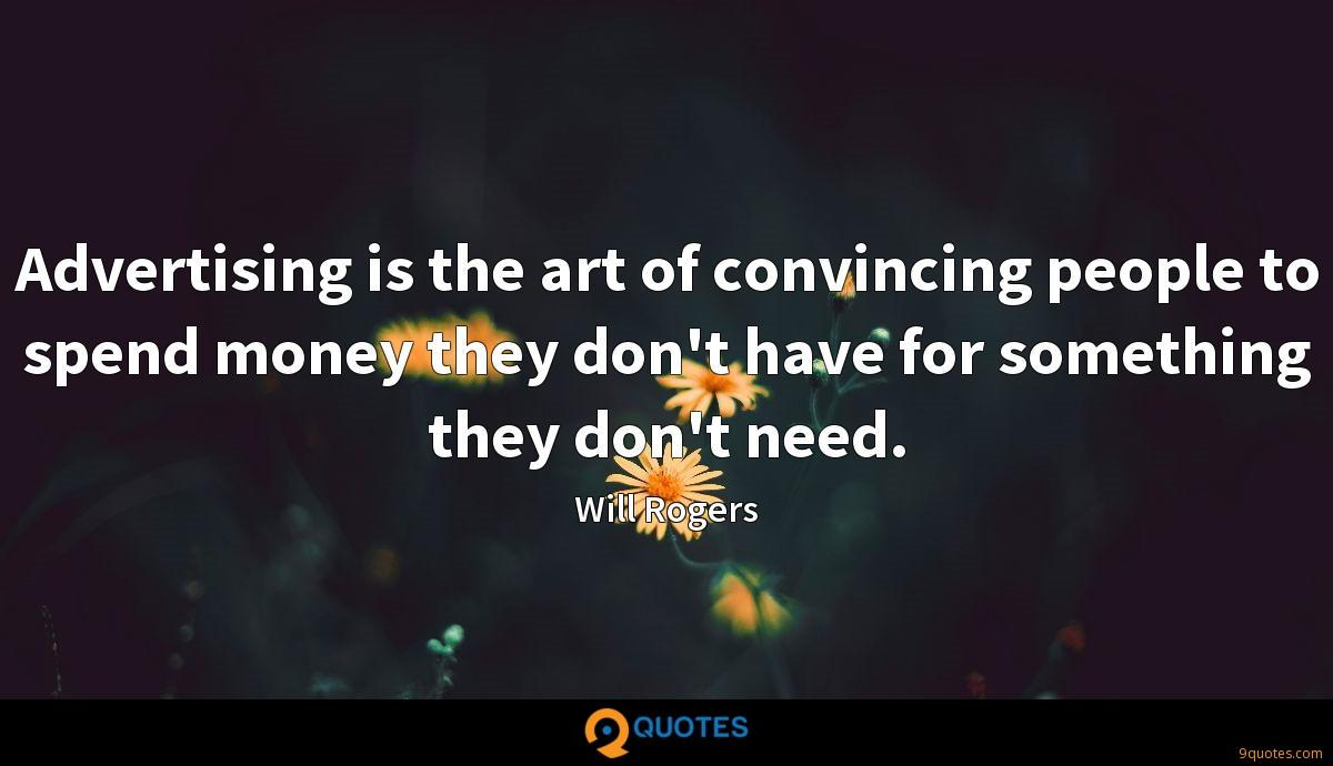 Advertising is the art of convincing people to spend money they don't have for something they don't need.