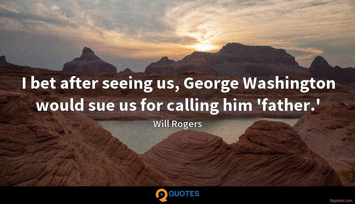 I bet after seeing us, George Washington would sue us for calling him 'father.'