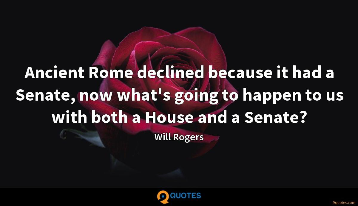 Ancient Rome declined because it had a Senate, now what's going to happen to us with both a House and a Senate?