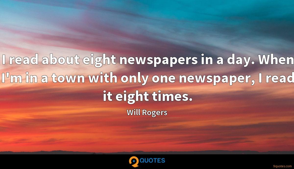 I read about eight newspapers in a day. When I'm in a town with only one newspaper, I read it eight times.