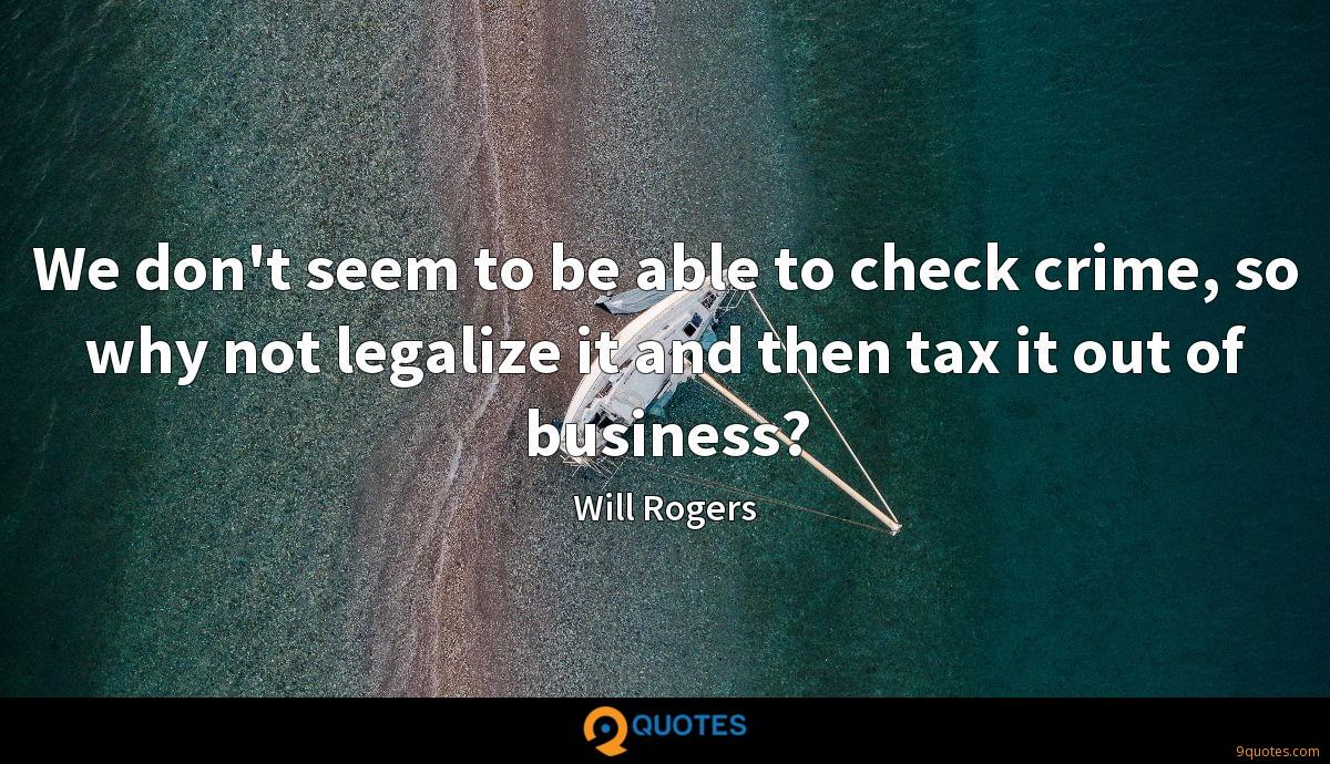 We don't seem to be able to check crime, so why not legalize it and then tax it out of business?