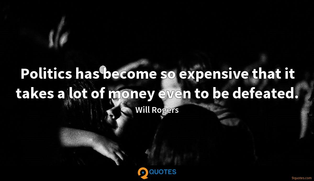 Politics has become so expensive that it takes a lot of money even to be defeated.