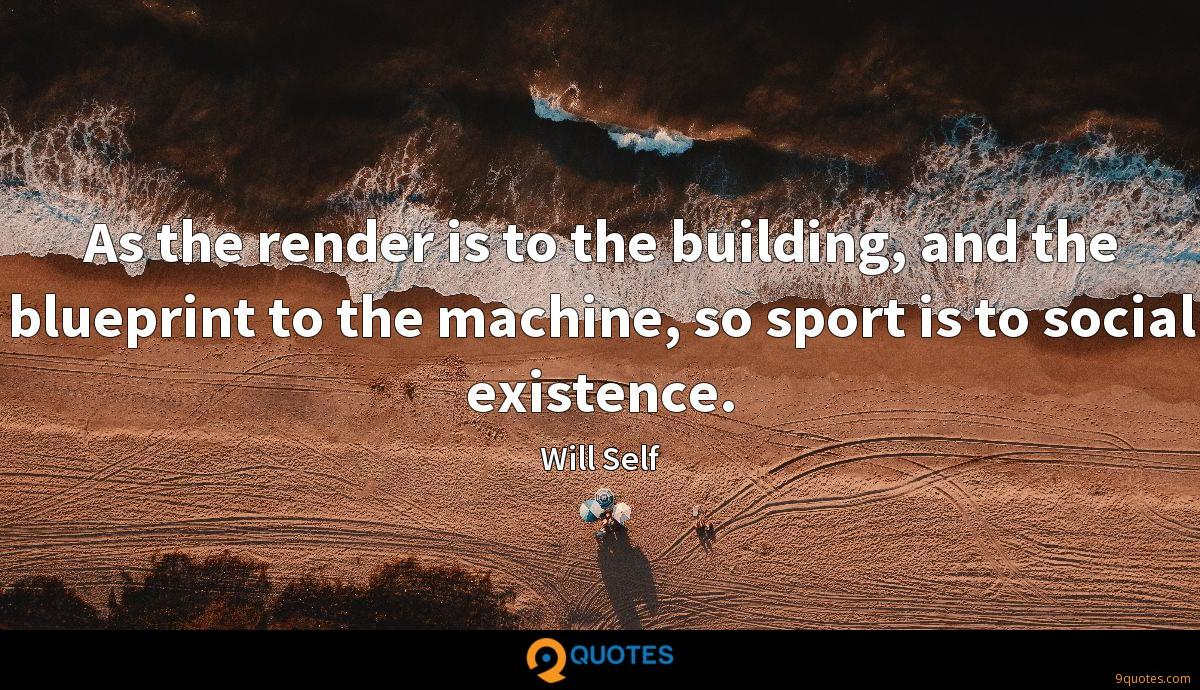 As the render is to the building, and the blueprint to the machine, so sport is to social existence.