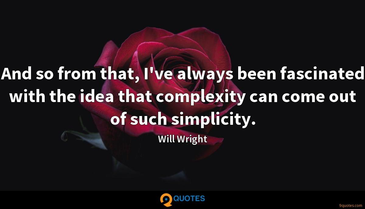 And so from that, I've always been fascinated with the idea that complexity can come out of such simplicity.