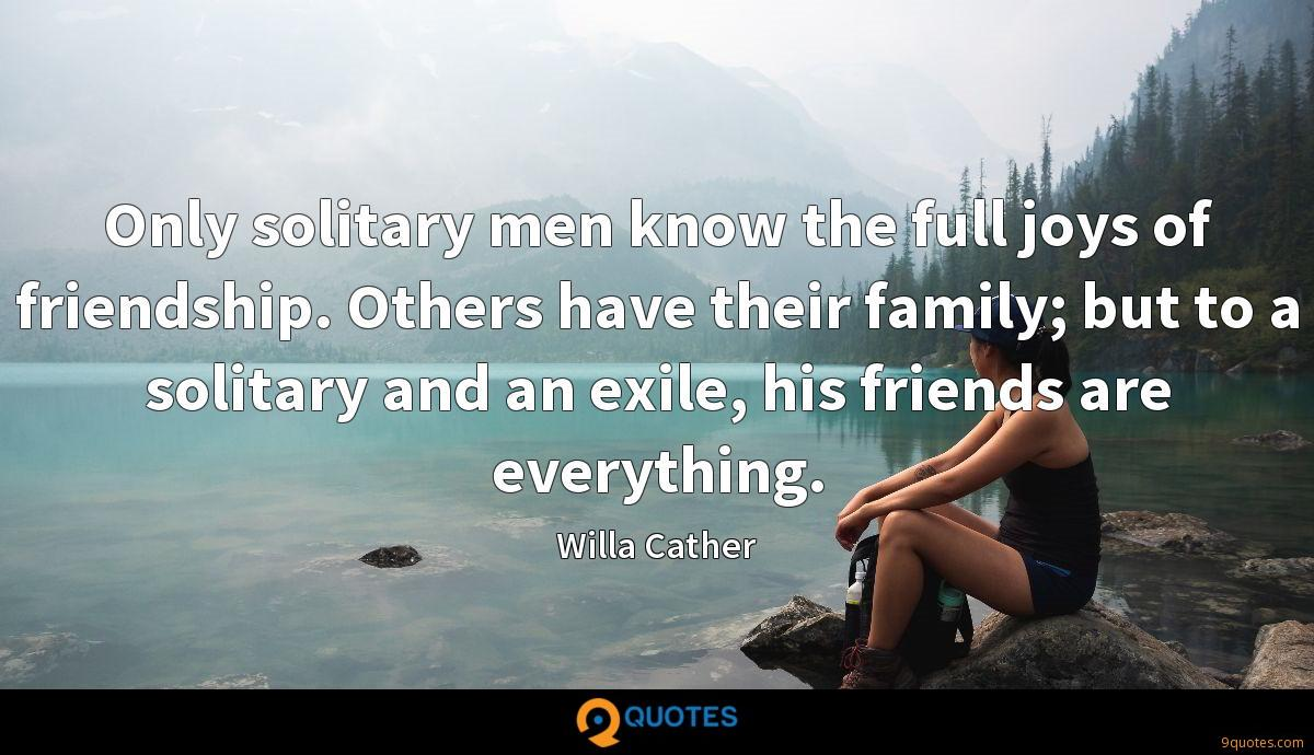 Only solitary men know the full joys of friendship. Others have their family; but to a solitary and an exile, his friends are everything.